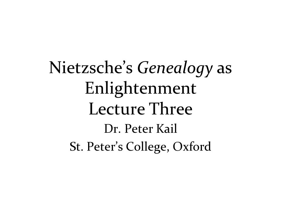 Nietzsche's Genealogy as Enlightenment Lecture Three Dr. Peter Kail St. Peter's College, Oxford