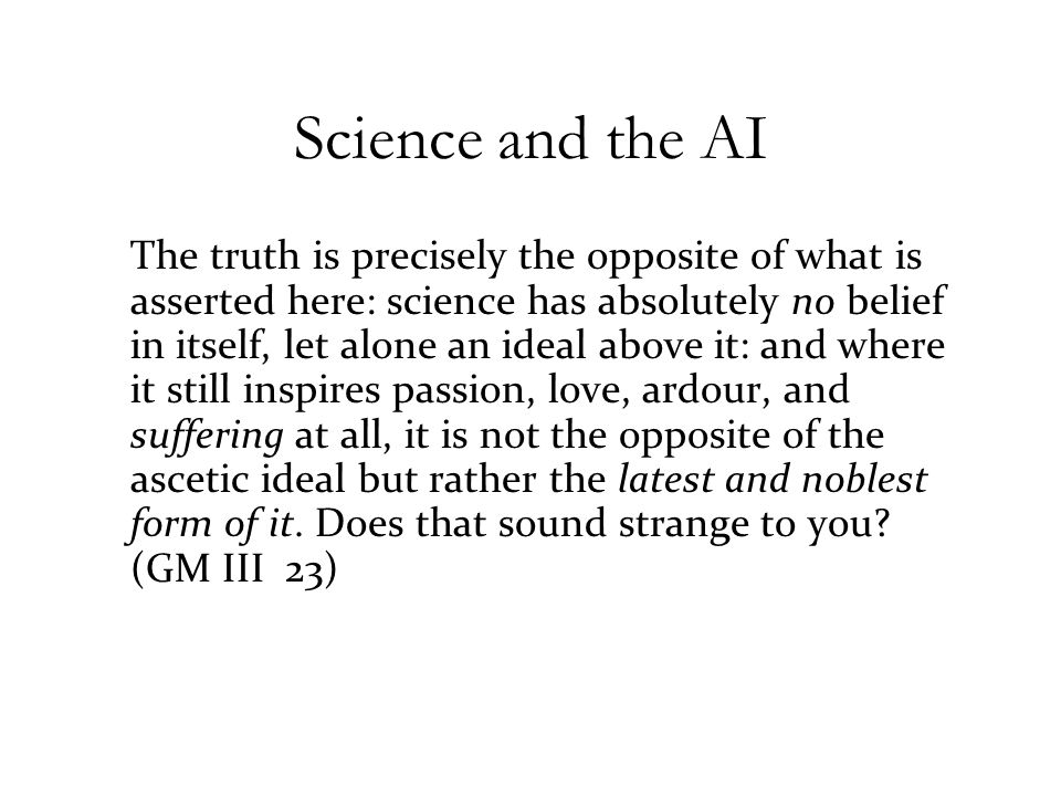 Science and the AI The truth is precisely the opposite of what is asserted here: science has absolutely no belief in itself, let alone an ideal above it: and where it still inspires passion, love, ardour, and suffering at all, it is not the opposite of the ascetic ideal but rather the latest and noblest form of it.