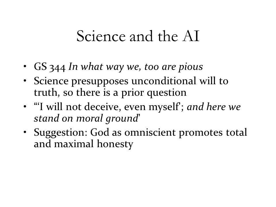Science and the AI GS 344 In what way we, too are pious Science presupposes unconditional will to truth, so there is a prior question 'I will not deceive, even myself'; and here we stand on moral ground' Suggestion: God as omniscient promotes total and maximal honesty