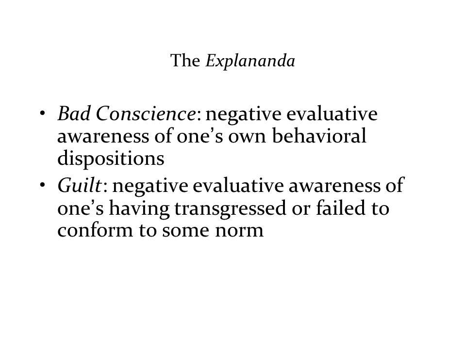 The Explananda Bad Conscience: negative evaluative awareness of one's own behavioral dispositions Guilt: negative evaluative awareness of one's having transgressed or failed to conform to some norm