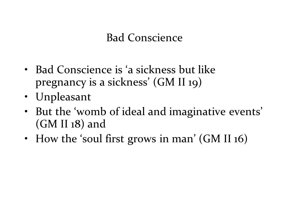 Bad Conscience Bad Conscience is 'a sickness but like pregnancy is a sickness' (GM II 19) Unpleasant But the 'womb of ideal and imaginative events' (GM II 18) and How the 'soul first grows in man' (GM II 16)