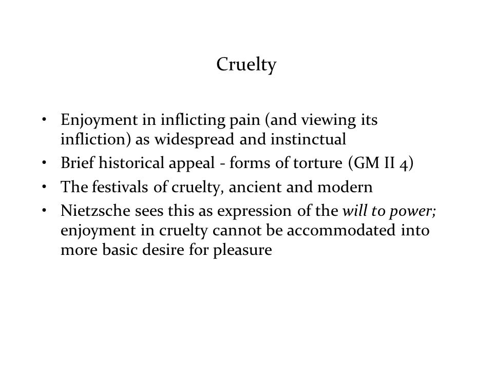 Cruelty Enjoyment in inflicting pain (and viewing its infliction) as widespread and instinctual Brief historical appeal - forms of torture (GM II 4) The festivals of cruelty, ancient and modern Nietzsche sees this as expression of the will to power; enjoyment in cruelty cannot be accommodated into more basic desire for pleasure