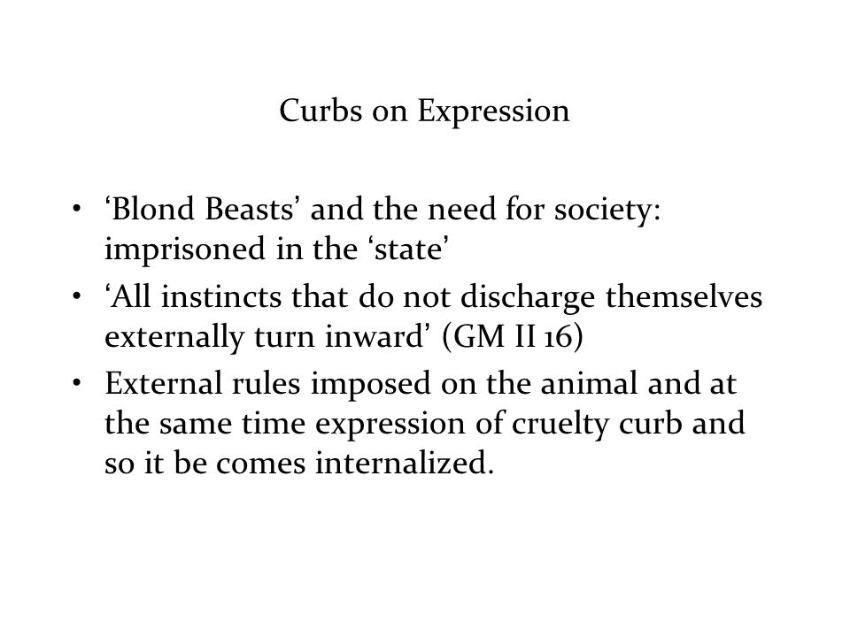 Curbs on Expression 'Blond Beasts' and the need for society: imprisoned in the 'state' 'All instincts that do not discharge themselves externally turn inward' (GM II 16) External rules imposed on the animal and at the same time expression of cruelty curb and so it be comes internalized.