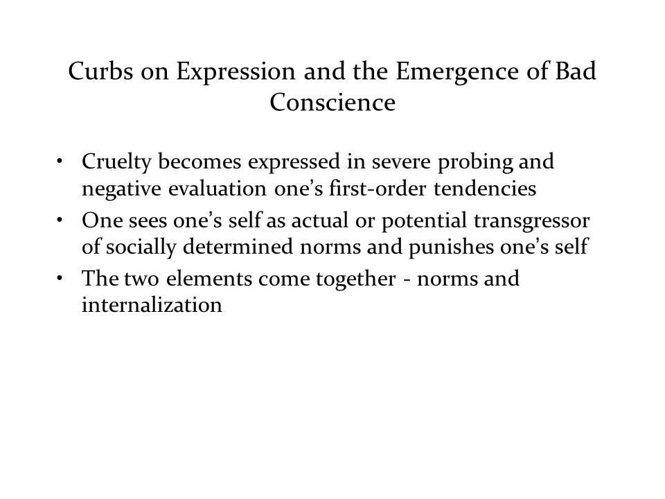 Curbs on Expression and the Emergence of Bad Conscience Cruelty becomes expressed in severe probing and negative evaluation one's first-order tendencies One sees one's self as actual or potential transgressor of socially determined norms and punishes one's self The two elements come together - norms and internalization