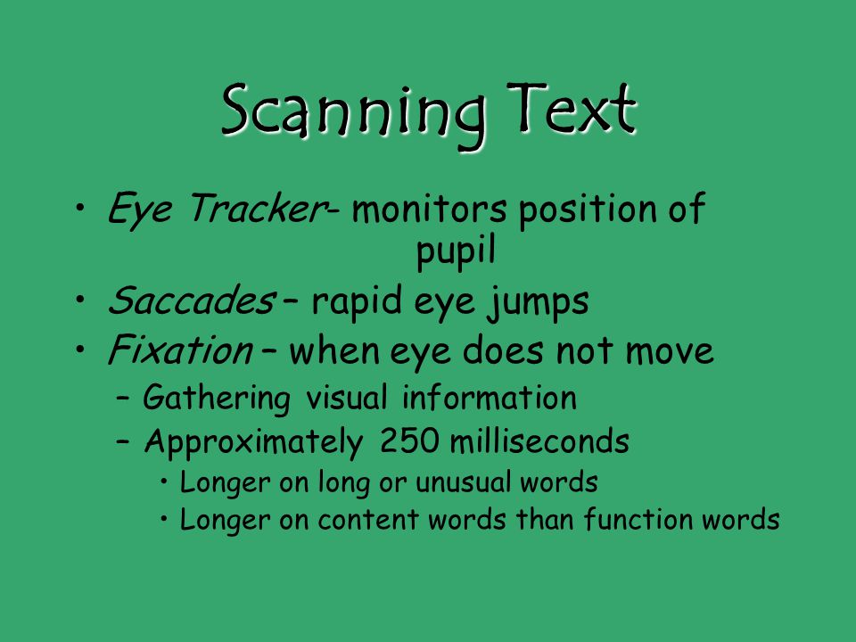 Scanning Text Eye Tracker- monitors position of pupil Saccades – rapid eye jumps Fixation – when eye does not move –Gathering visual information –Approximately 250 milliseconds Longer on long or unusual words Longer on content words than function words