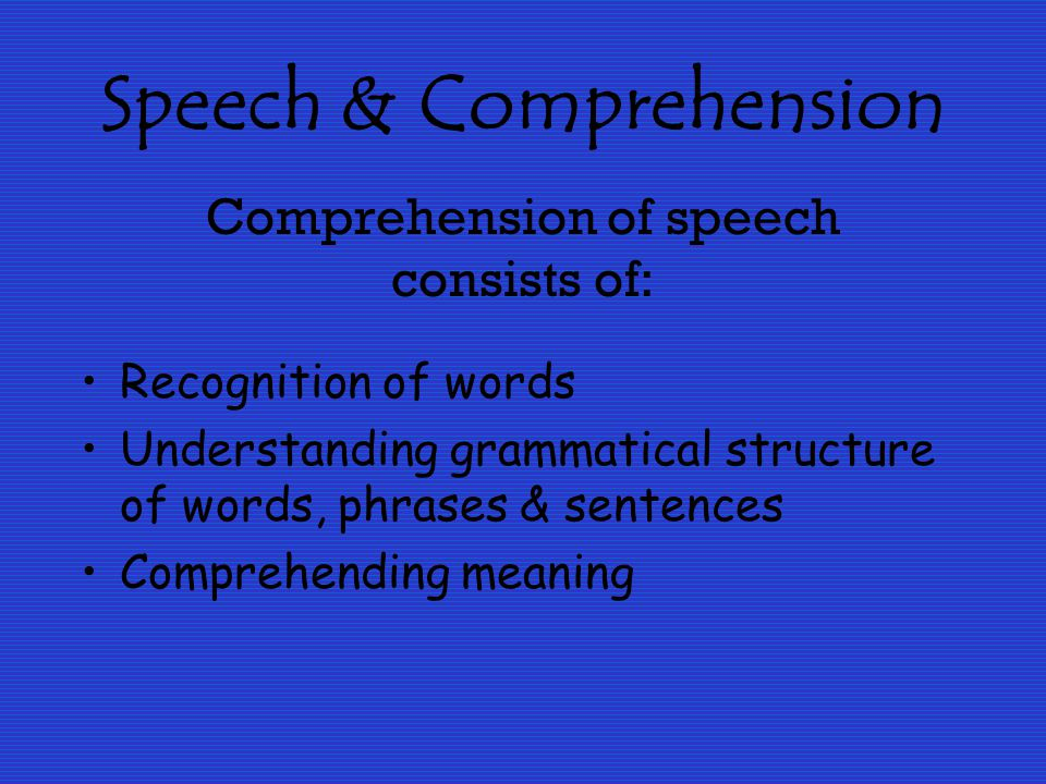 Speech & Comprehension of speech consists of: Recognition of words Understanding grammatical structure of words, phrases & sentences Comprehending meaning