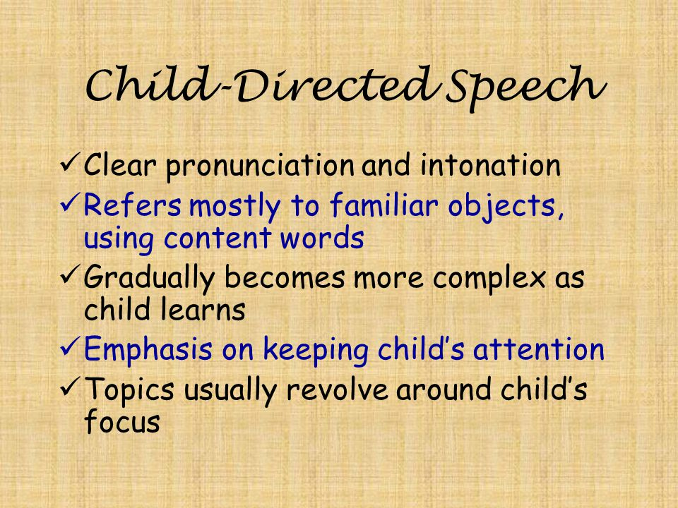 Child-Directed Speech Clear pronunciation and intonation Refers mostly to familiar objects, using content words Gradually becomes more complex as child learns Emphasis on keeping child's attention Topics usually revolve around child's focus