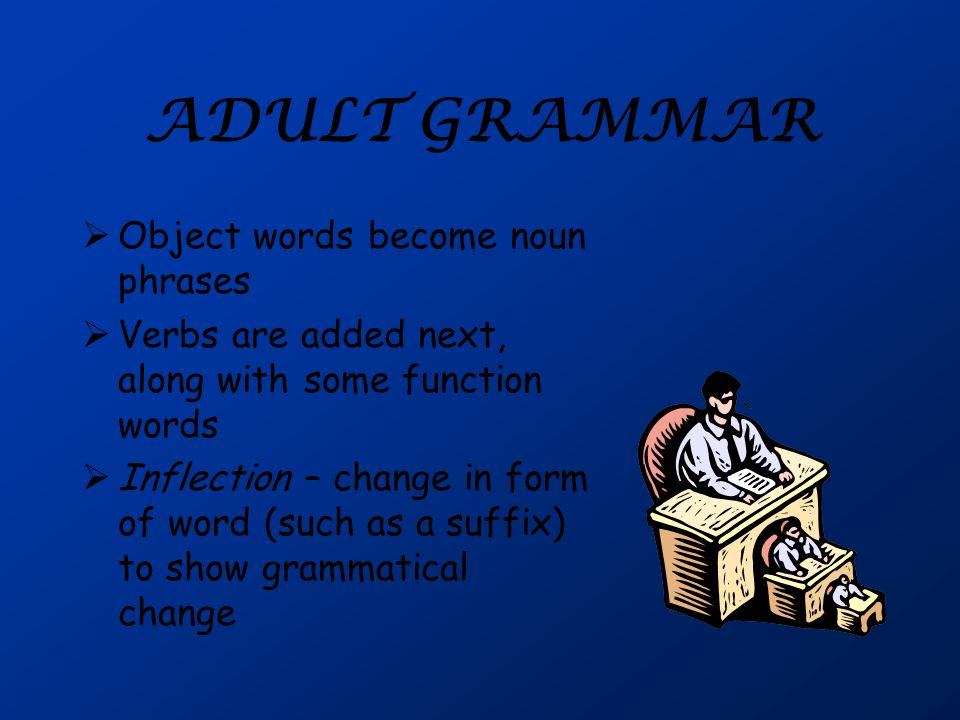 ADULT GRAMMAR  Object words become noun phrases  Verbs are added next, along with some function words  Inflection – change in form of word (such as a suffix) to show grammatical change