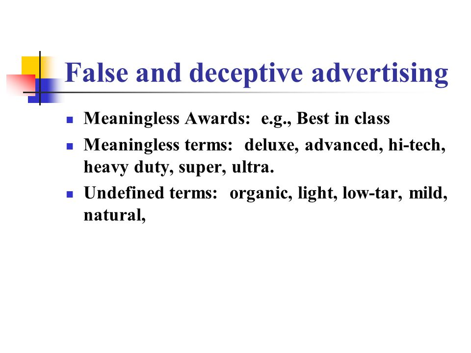 False and deceptive advertising Meaningless Awards: e.g., Best in class Meaningless terms: deluxe, advanced, hi-tech, heavy duty, super, ultra. Undefi