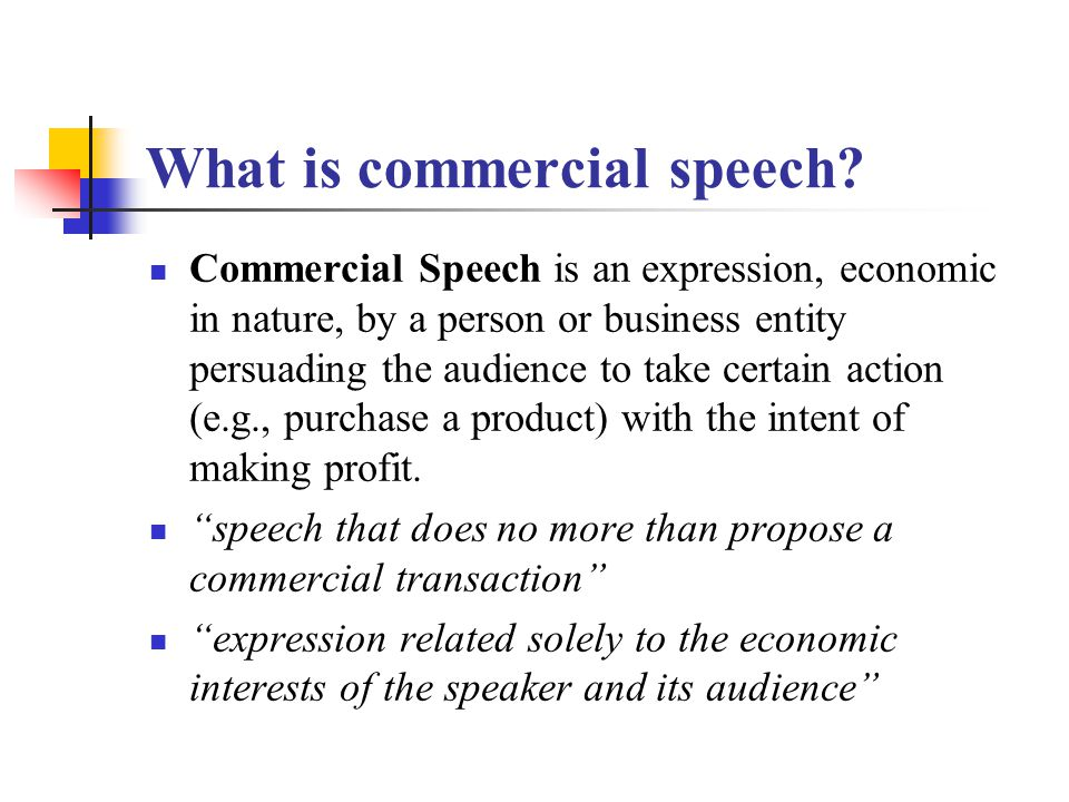 What is commercial speech? Commercial Speech is an expression, economic in nature, by a person or business entity persuading the audience to take cert