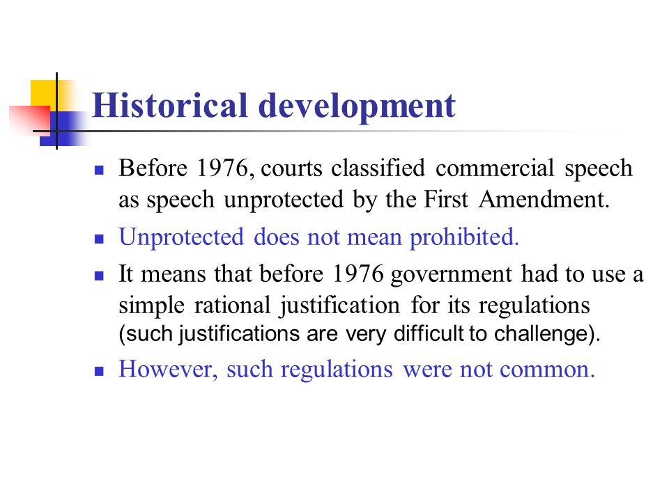 Historical development Before 1976, courts classified commercial speech as speech unprotected by the First Amendment. Unprotected does not mean prohib