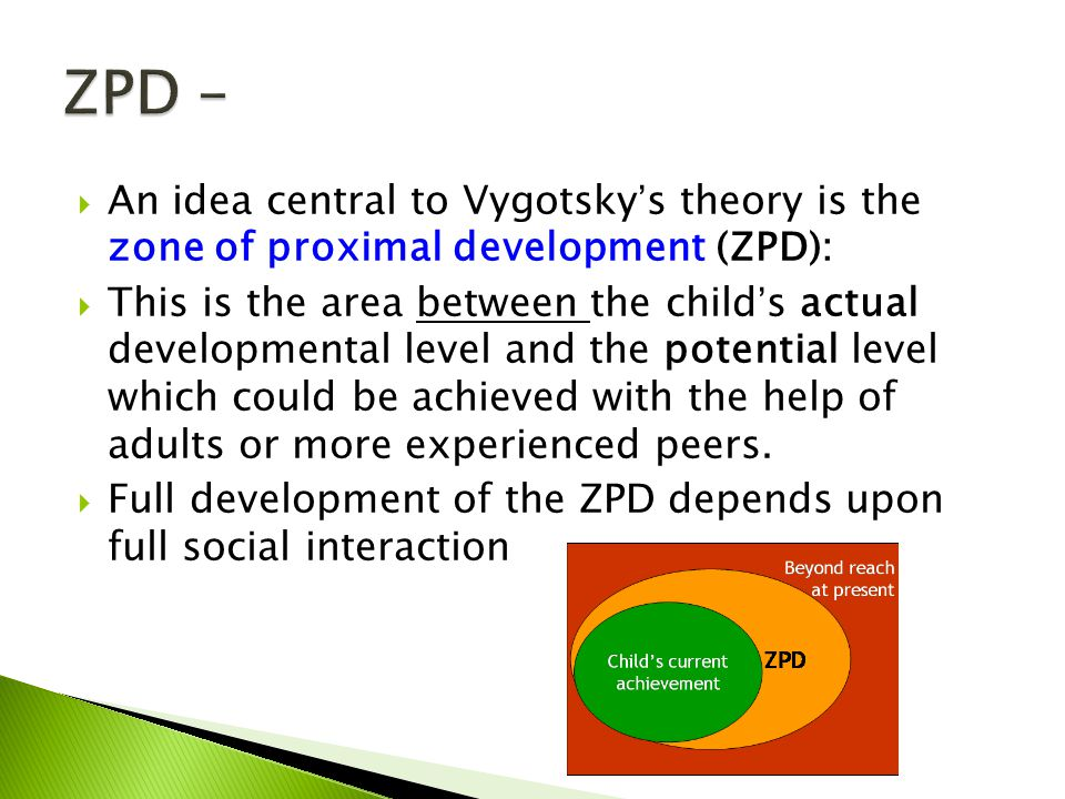  An idea central to Vygotsky's theory is the zone of proximal development (ZPD):  This is the area between the child's actual developmental level an