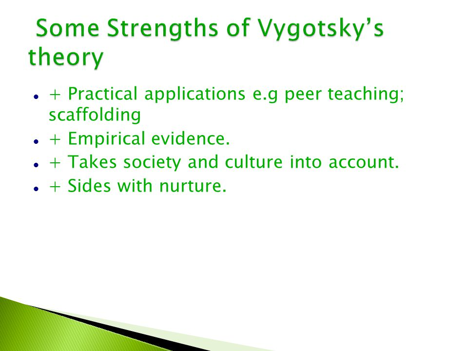 Some Strengths of Vygotsky's theory Some Strengths of Vygotsky's theory + Practical applications e.g peer teaching; scaffolding + Empirical evidence.