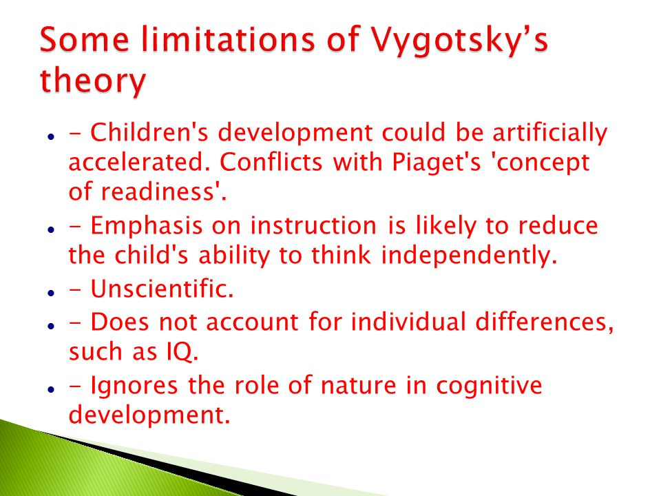 Some limitations of Vygotsky's theory - Children's development could be artificially accelerated. Conflicts with Piaget's 'concept of readiness'. - Em