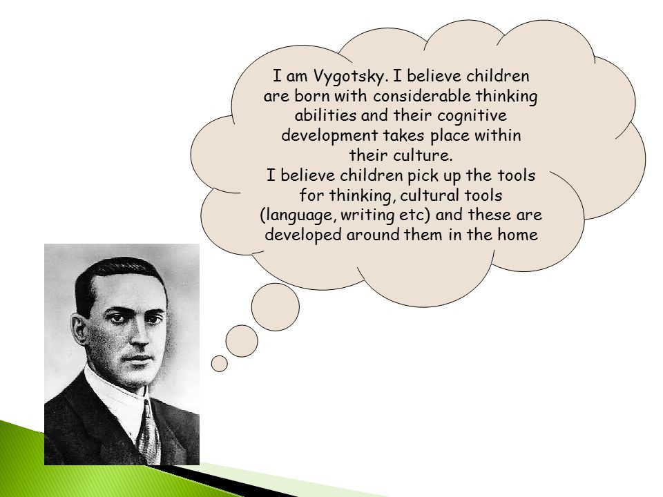 I am Vygotsky. I believe children are born with considerable thinking abilities and their cognitive development takes place within their culture. I be