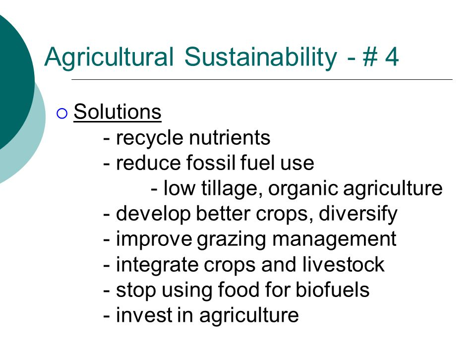 Agricultural Sustainability - # 4  Solutions - recycle nutrients - reduce fossil fuel use - low tillage, organic agriculture - develop better crops, diversify - improve grazing management - integrate crops and livestock - stop using food for biofuels - invest in agriculture