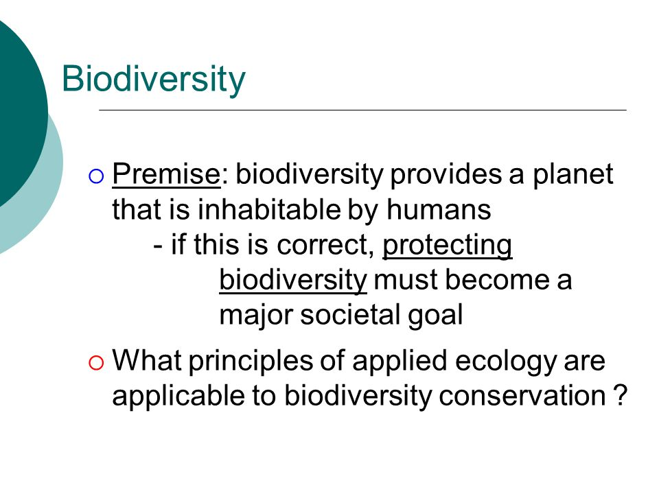 Biodiversity  Premise: biodiversity provides a planet that is inhabitable by humans - if this is correct, protecting biodiversity must become a major societal goal  What principles of applied ecology are applicable to biodiversity conservation ?