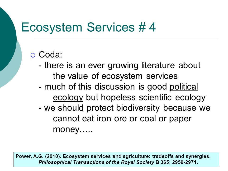 30 Ecosystem Services # 4  Coda: - there is an ever growing literature about the value of ecosystem services - much of this discussion is good political ecology but hopeless scientific ecology - we should protect biodiversity because we cannot eat iron ore or coal or paper money…..
