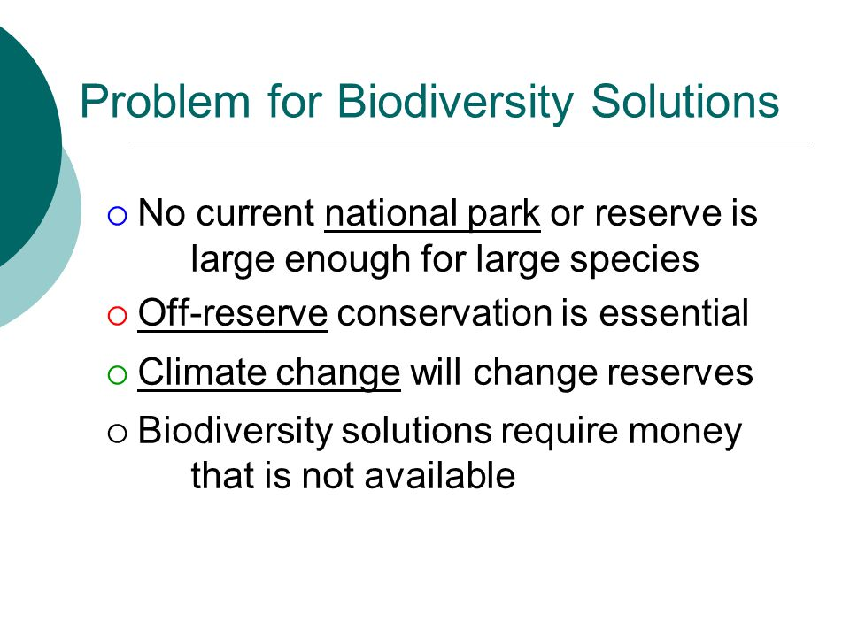 Problem for Biodiversity Solutions  No current national park or reserve is large enough for large species  Off-reserve conservation is essential  Climate change will change reserves  Biodiversity solutions require money that is not available