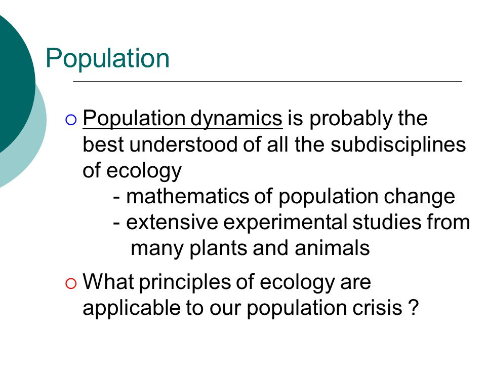 Population  Population dynamics is probably the best understood of all the subdisciplines of ecology - mathematics of population change - extensive experimental studies from many plants and animals  What principles of ecology are applicable to our population crisis ?