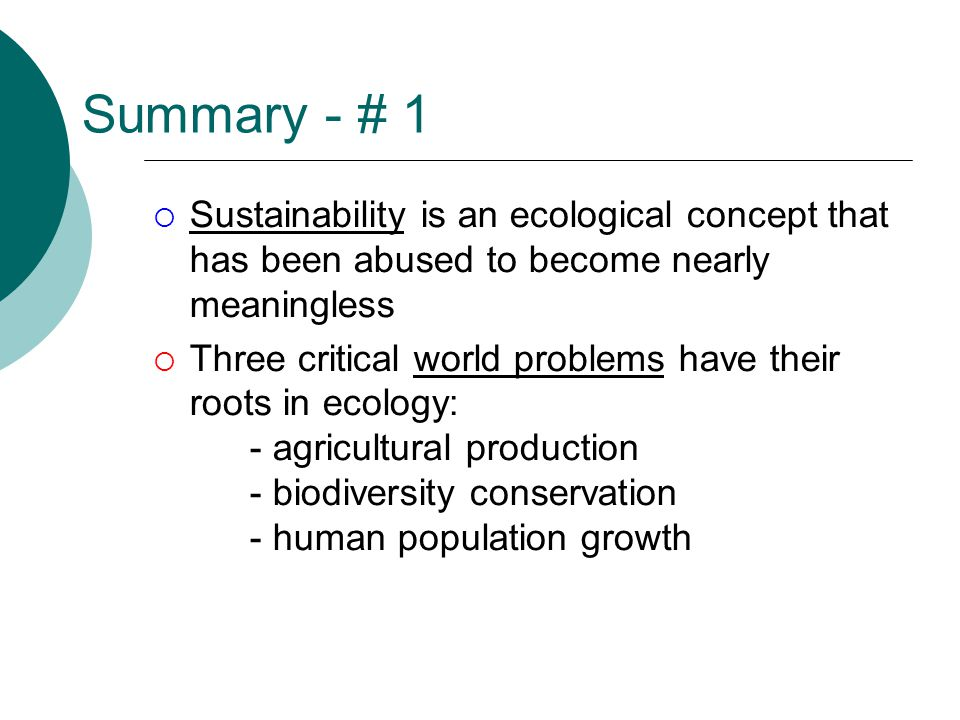 Summary - # 1  Sustainability is an ecological concept that has been abused to become nearly meaningless  Three critical world problems have their roots in ecology: - agricultural production - biodiversity conservation - human population growth