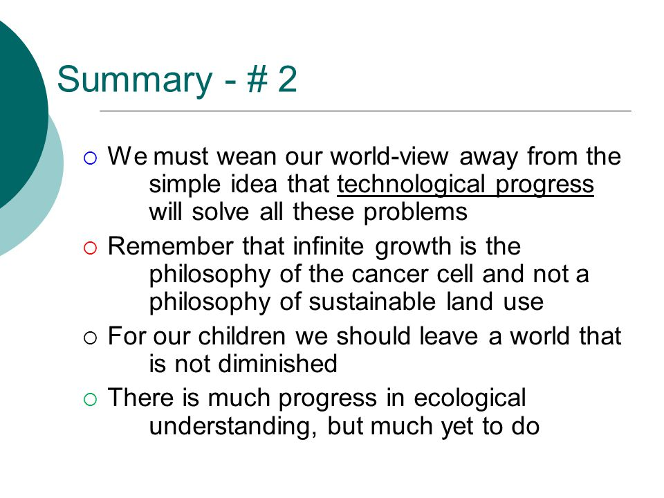 Summary - # 2  We must wean our world-view away from the simple idea that technological progress will solve all these problems  Remember that infinite growth is the philosophy of the cancer cell and not a philosophy of sustainable land use  For our children we should leave a world that is not diminished  There is much progress in ecological understanding, but much yet to do