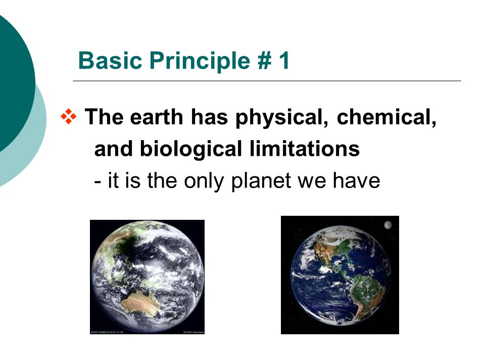 Basic Principle # 1  The earth has physical, chemical, and biological limitations - it is the only planet we have