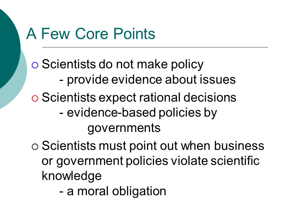 A Few Core Points  Scientists do not make policy - provide evidence about issues  Scientists expect rational decisions - evidence-based policies by governments  Scientists must point out when business or government policies violate scientific knowledge - a moral obligation