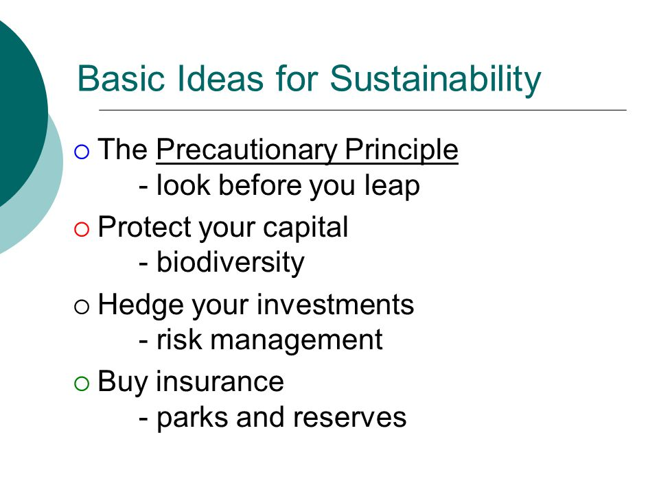 Basic Ideas for Sustainability  The Precautionary Principle - look before you leap  Protect your capital - biodiversity  Hedge your investments - risk management  Buy insurance - parks and reserves