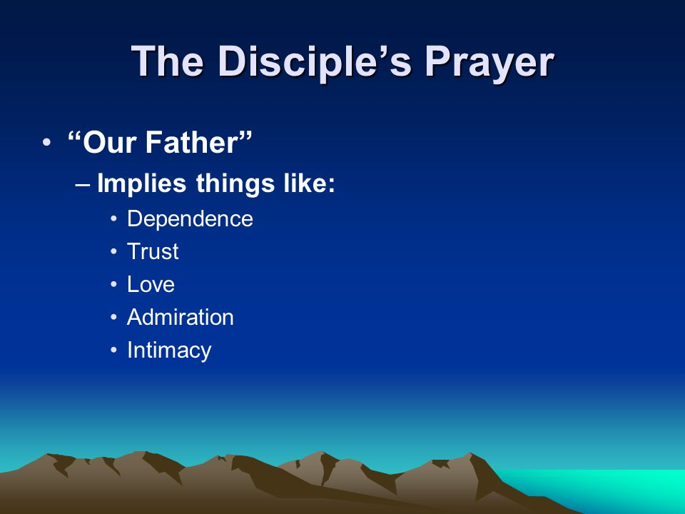 "The Disciple's Prayer ""Our Father"" –Implies things like: Dependence Trust Love Admiration Intimacy"