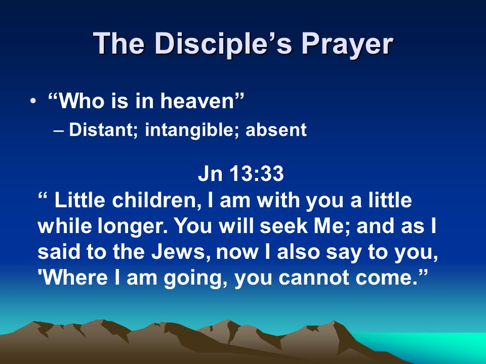 "The Disciple's Prayer ""Who is in heaven"" –Distant; intangible; absent Jn 13:33 "" Little children, I am with you a little while longer. You will seek M"