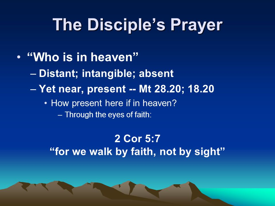 "The Disciple's Prayer ""Who is in heaven"" –Distant; intangible; absent –Yet near, present -- Mt 28.20; 18.20 How present here if in heaven? –Through th"