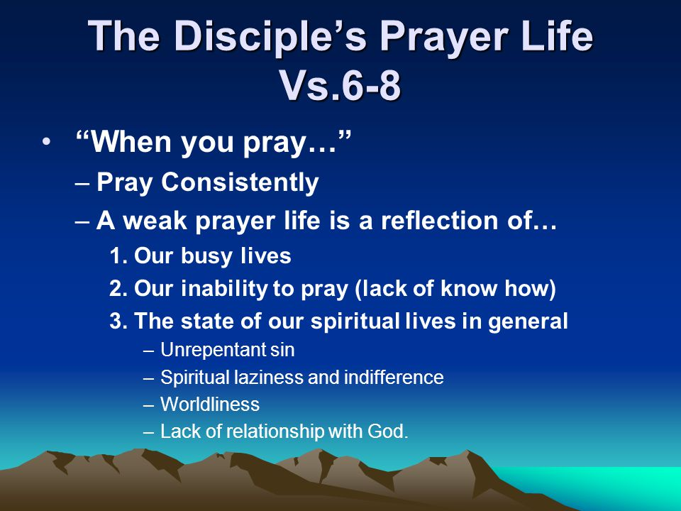 "The Disciple's Prayer Life Vs.6-8 ""When you pray…"" –Pray Consistently –A weak prayer life is a reflection of… 1. Our busy lives 2. Our inability to pr"