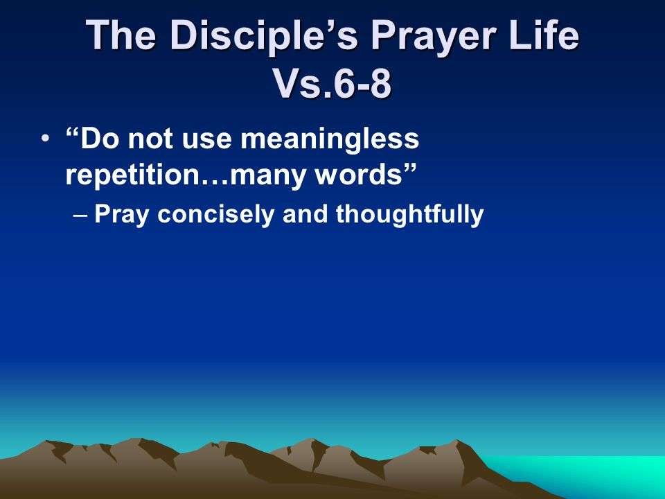 "The Disciple's Prayer Life Vs.6-8 ""Do not use meaningless repetition…many words"" –Pray concisely and thoughtfully"