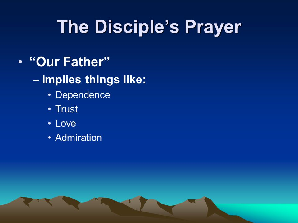 "The Disciple's Prayer ""Our Father"" –Implies things like: Dependence Trust Love Admiration"