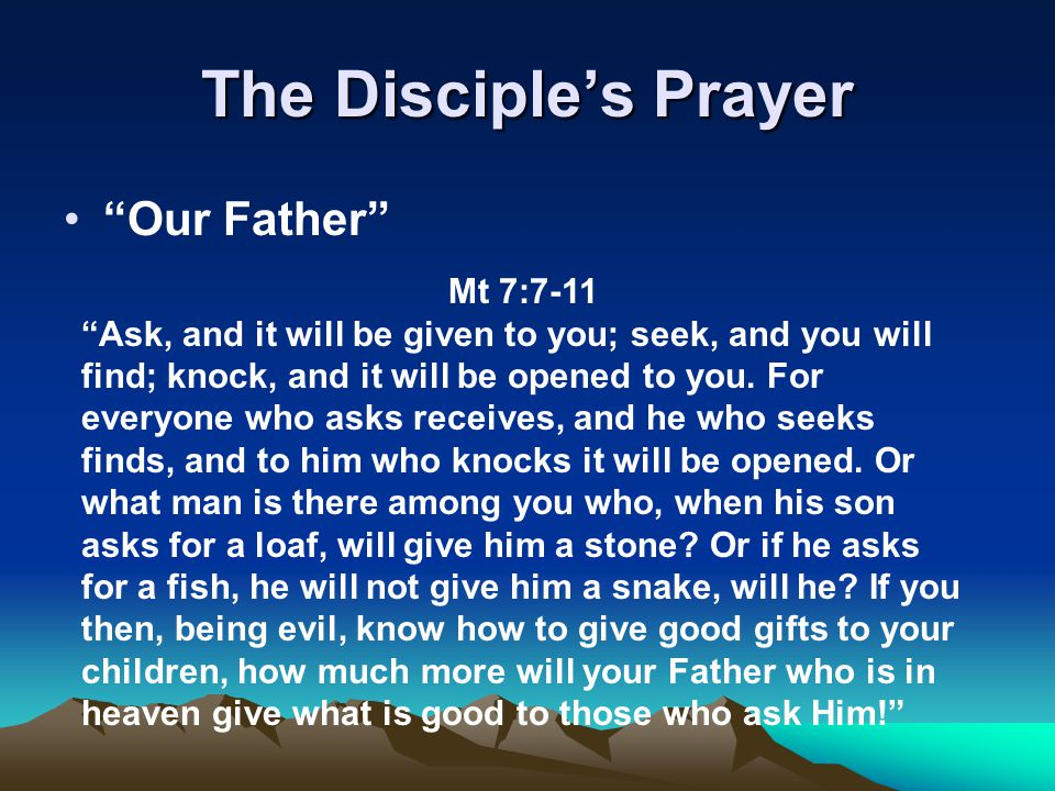 "The Disciple's Prayer ""Our Father"" Mt 7:7-11 ""Ask, and it will be given to you; seek, and you will find; knock, and it will be opened to you. For ever"