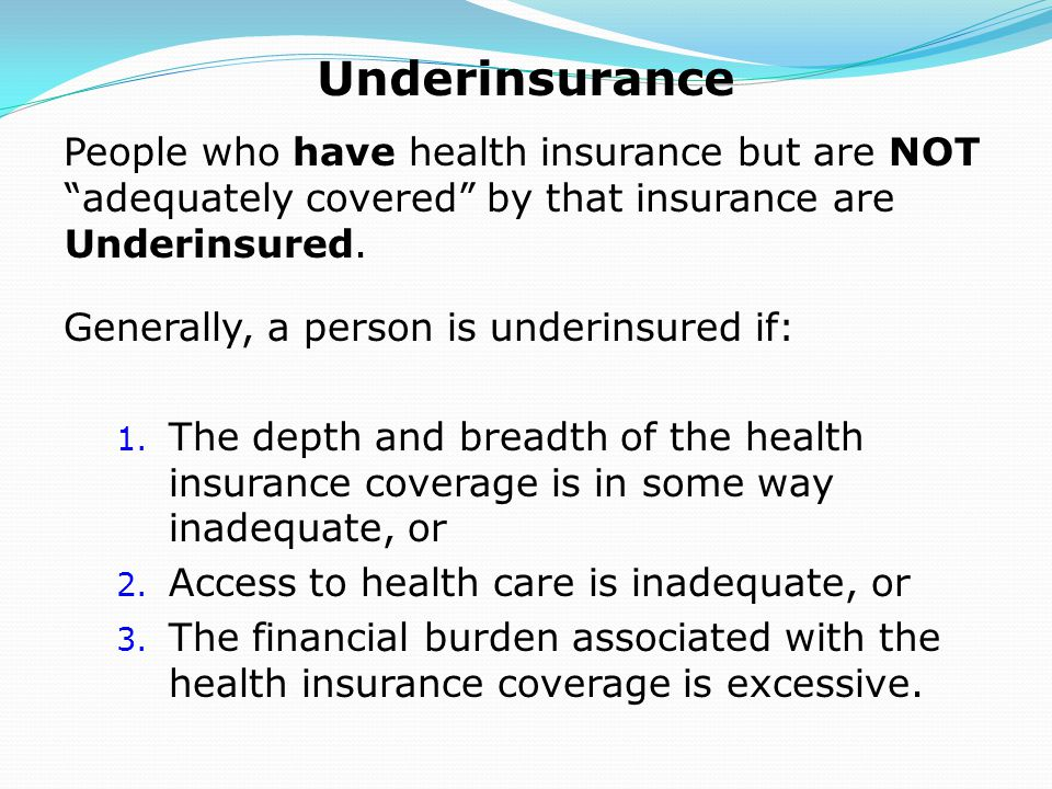 Underinsurance People who have health insurance but are NOT adequately covered by that insurance are Underinsured.