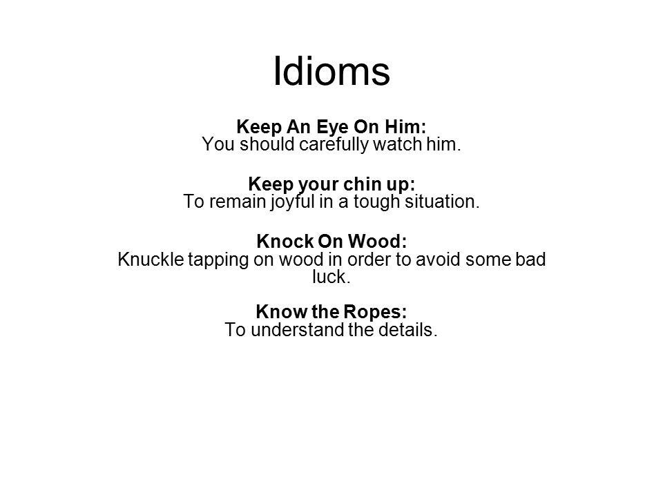 Idioms Keep An Eye On Him: You should carefully watch him. Keep your chin up: To remain joyful in a tough situation. Knock On Wood: Knuckle tapping on