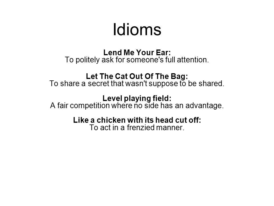 Idioms Lend Me Your Ear: To politely ask for someone's full attention. Let The Cat Out Of The Bag: To share a secret that wasn't suppose to be shared.
