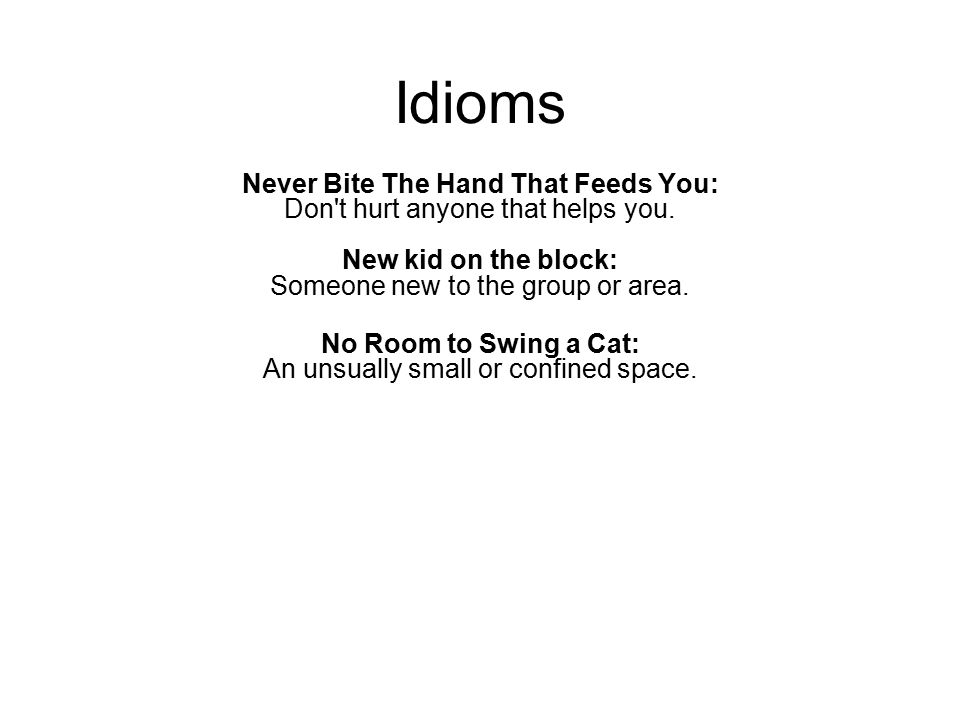 Idioms Never Bite The Hand That Feeds You: Don't hurt anyone that helps you. New kid on the block: Someone new to the group or area. No Room to Swing