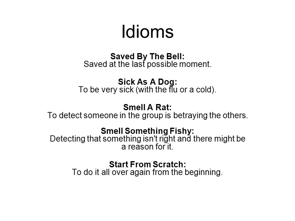 Idioms Saved By The Bell: Saved at the last possible moment. Sick As A Dog: To be very sick (with the flu or a cold). Smell A Rat: To detect someone i