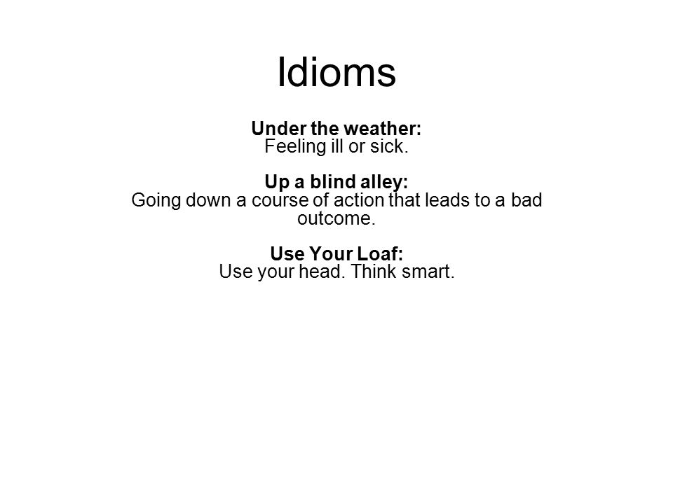 Idioms Under the weather: Feeling ill or sick. Up a blind alley: Going down a course of action that leads to a bad outcome. Use Your Loaf: Use your he