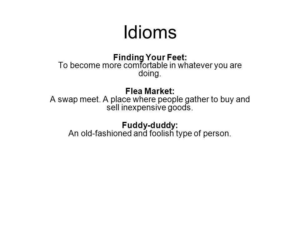 Idioms Finding Your Feet: To become more comfortable in whatever you are doing. Flea Market: A swap meet. A place where people gather to buy and sell