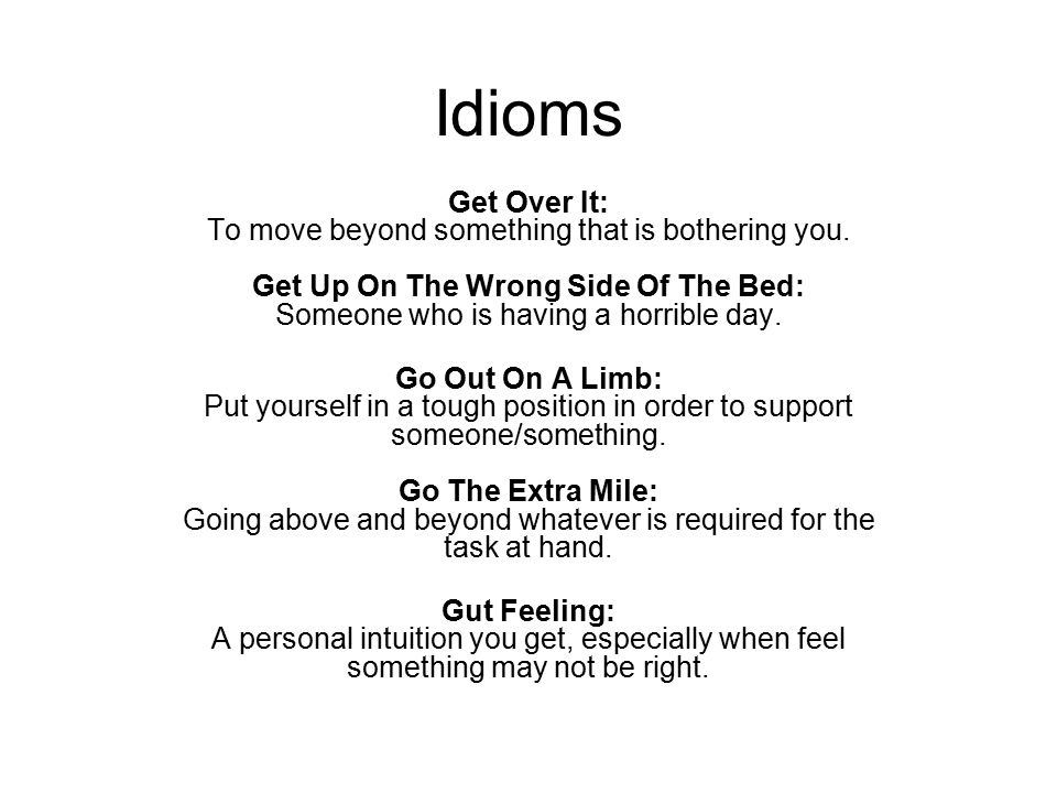 Idioms Get Over It: To move beyond something that is bothering you. Get Up On The Wrong Side Of The Bed: Someone who is having a horrible day. Go Out