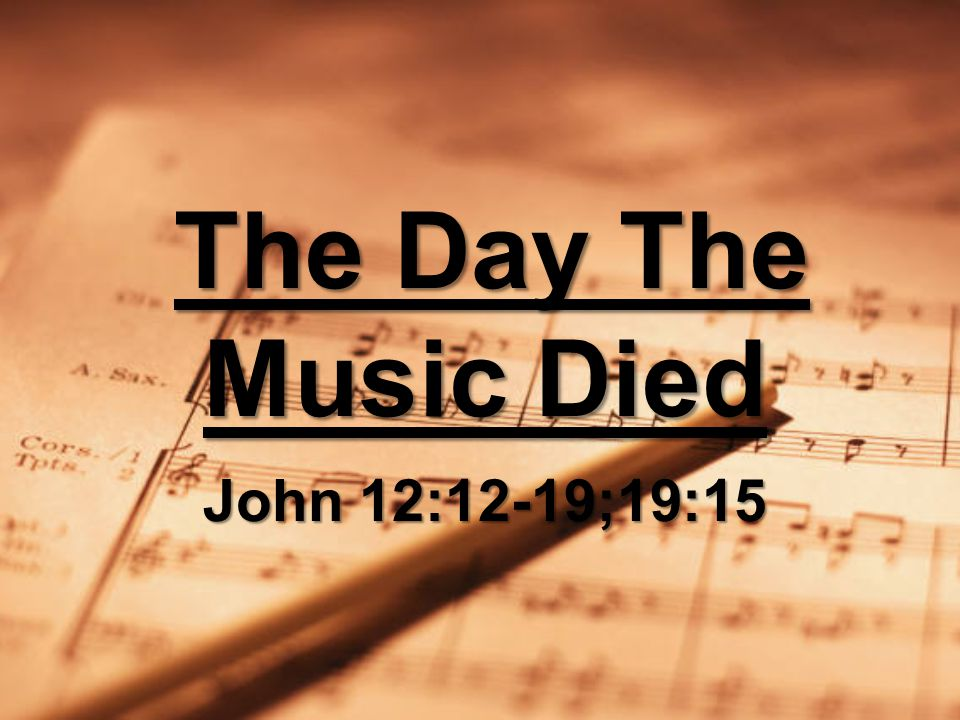 The Day The Music Died John 12:12-19;19:15 The Day The Music Died John 12:12-19;19:15