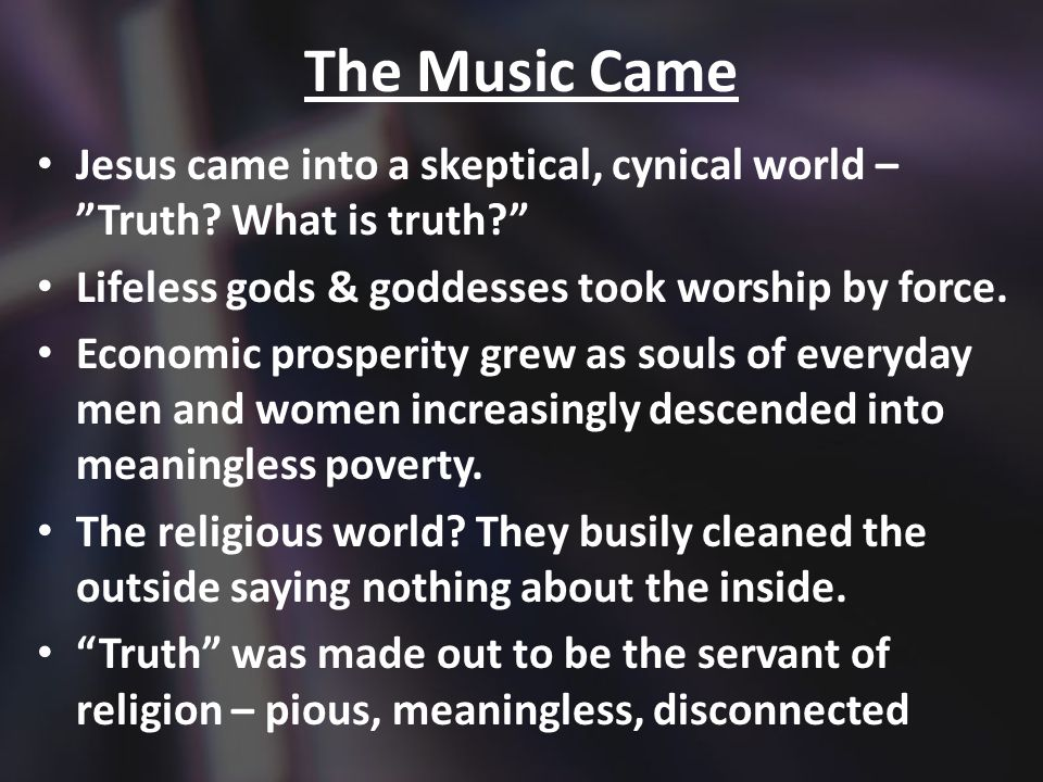 The Music Came Jesus came into a skeptical, cynical world – Truth.