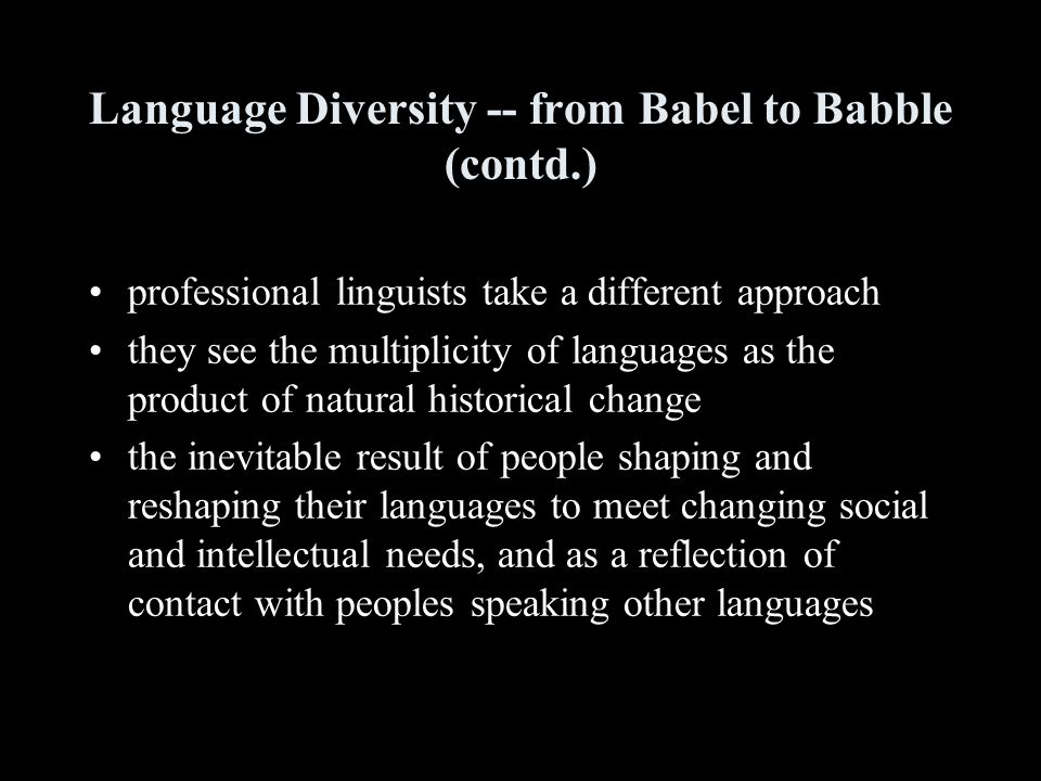 Language Diversity -- from Babel to Babble (contd.) professional linguists take a different approach they see the multiplicity of languages as the product of natural historical change the inevitable result of people shaping and reshaping their languages to meet changing social and intellectual needs, and as a reflection of contact with peoples speaking other languages