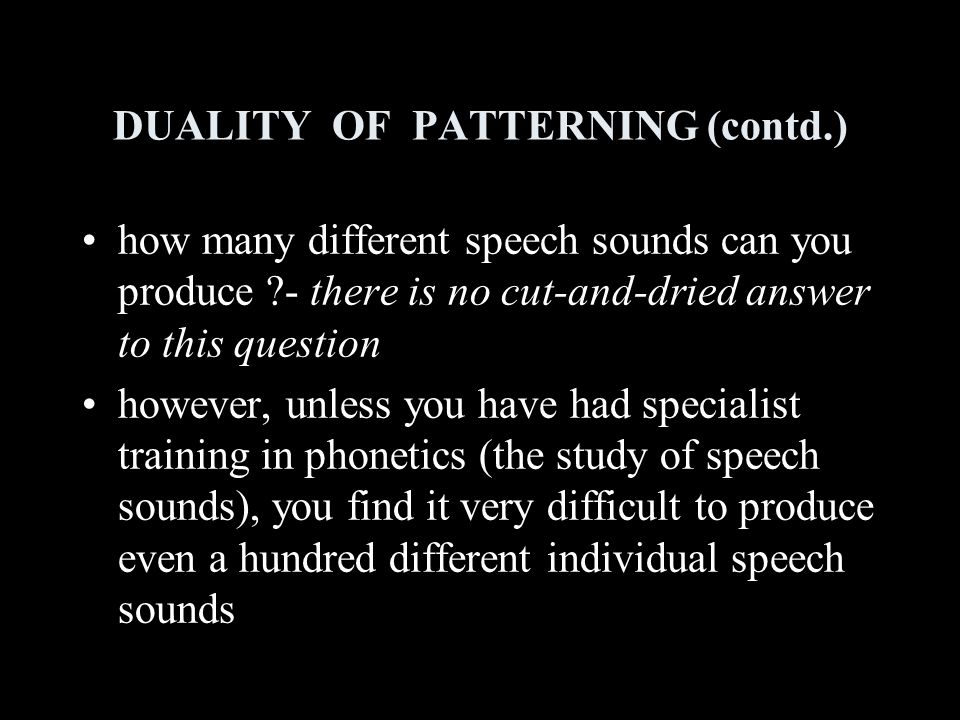 DUALITY OF PATTERNING (contd.) how many different speech sounds can you produce - there is no cut-and-dried answer to this question however, unless you have had specialist training in phonetics (the study of speech sounds), you find it very difficult to produce even a hundred different individual speech sounds