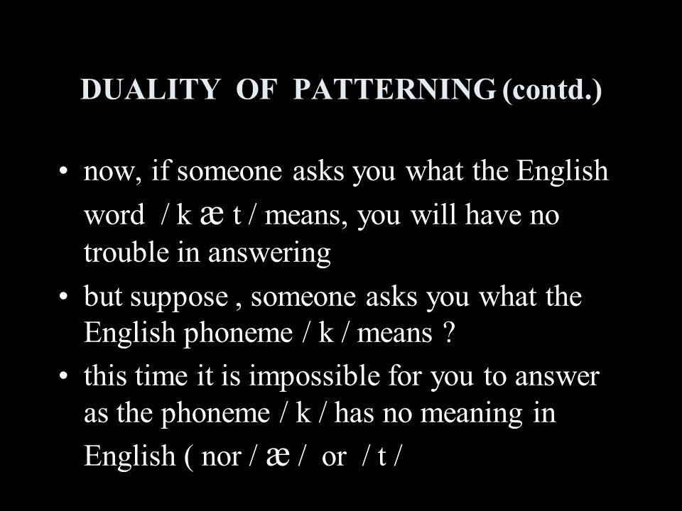 DUALITY OF PATTERNING (contd.) now, if someone asks you what the English word / k æ t / means, you will have no trouble in answering but suppose, someone asks you what the English phoneme / k / means .
