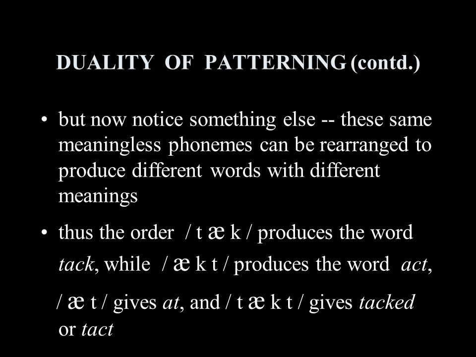 DUALITY OF PATTERNING (contd.) but now notice something else -- these same meaningless phonemes can be rearranged to produce different words with different meanings thus the order / t æ k / produces the word tack, while / æ k t / produces the word act, / æ t / gives at, and / t æ k t / gives tacked or tact